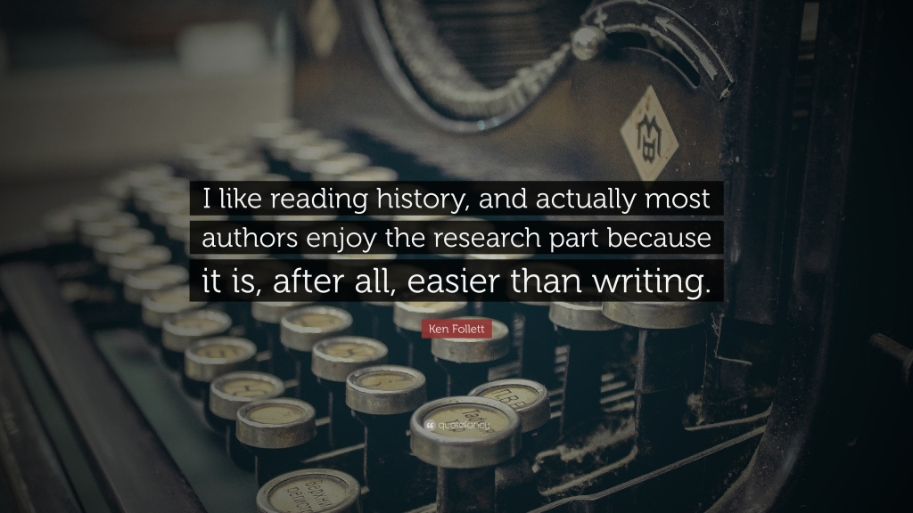 """""""I like reading history, and actually most authors enjoy the research part because it is, after all, easier than writing."""" Ken Follet"""